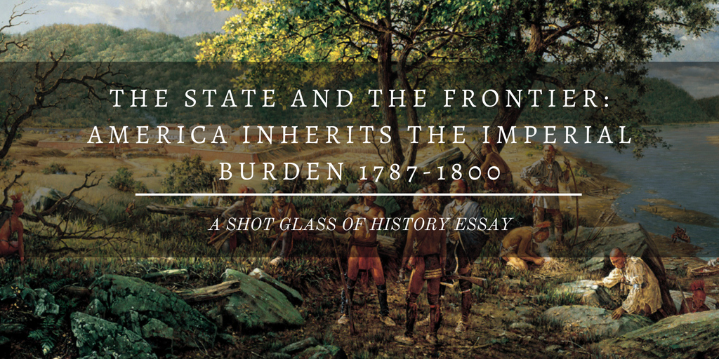 The State and the Frontier: America Inherits the Imperial Burden 1787-1800